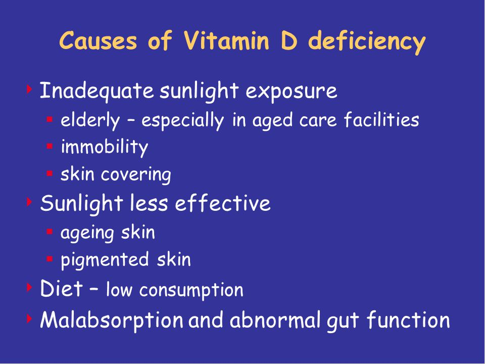 Causes of Vitamin D deficiency  Inadequate sunlight exposure  elderly – especially in aged care facilities  immobility  skin covering  Sunlight less effective  ageing skin  pigmented skin  Diet – low consumption  Malabsorption and abnormal gut function