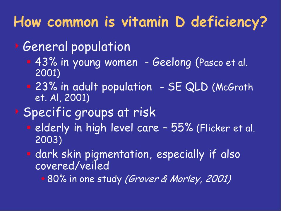 How common is vitamin D deficiency?  General population  43% in young women - Geelong ( Pasco et al. 2001)  23% in adult population - SE QLD (McGra