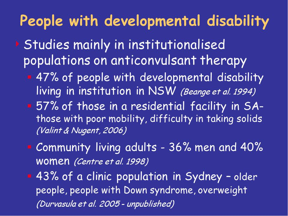 People with developmental disability  Studies mainly in institutionalised populations on anticonvulsant therapy  47% of people with developmental di