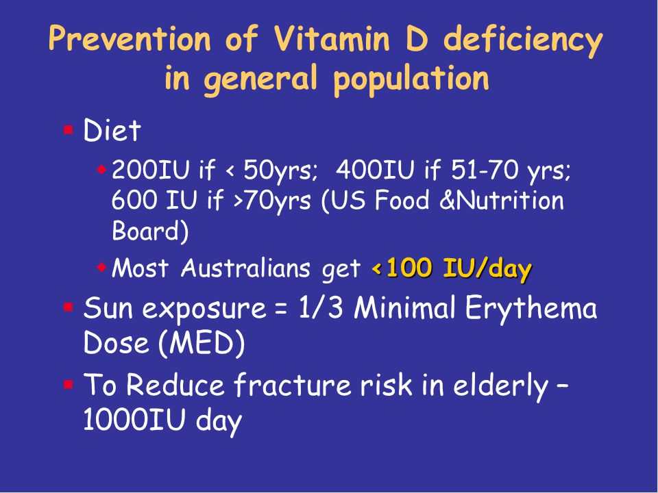 Prevention of Vitamin D deficiency in general population  Diet  200IU if 70yrs (US Food &Nutrition Board) <100 IU/day  Most Australians get <100 IU