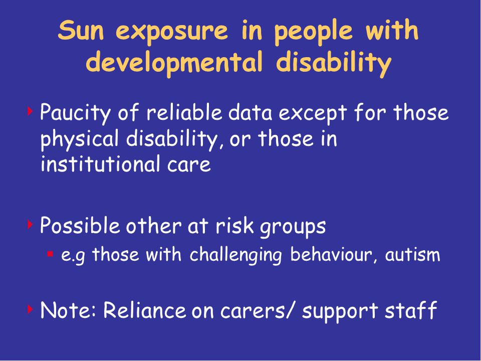Sun exposure in people with developmental disability  Paucity of reliable data except for those physical disability, or those in institutional care  Possible other at risk groups  e.g those with challenging behaviour, autism  Note: Reliance on carers/ support staff