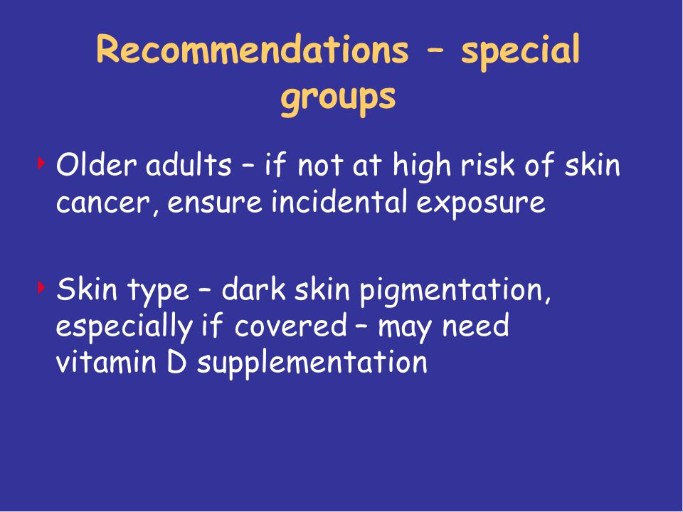 Recommendations – special groups  Older adults – if not at high risk of skin cancer, ensure incidental exposure  Skin type – dark skin pigmentation,