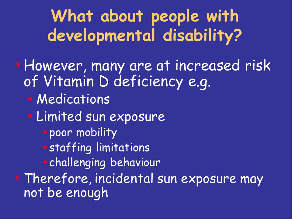 What about people with developmental disability?  However, many are at increased risk of Vitamin D deficiency e.g.  Medications  Limited sun exposu