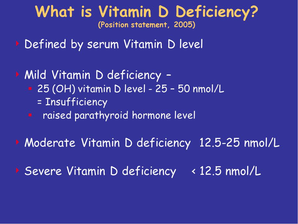 What is Vitamin D Deficiency? (Position statement, 2005)  Defined by serum Vitamin D level  Mild Vitamin D deficiency –  25 (OH) vitamin D level -