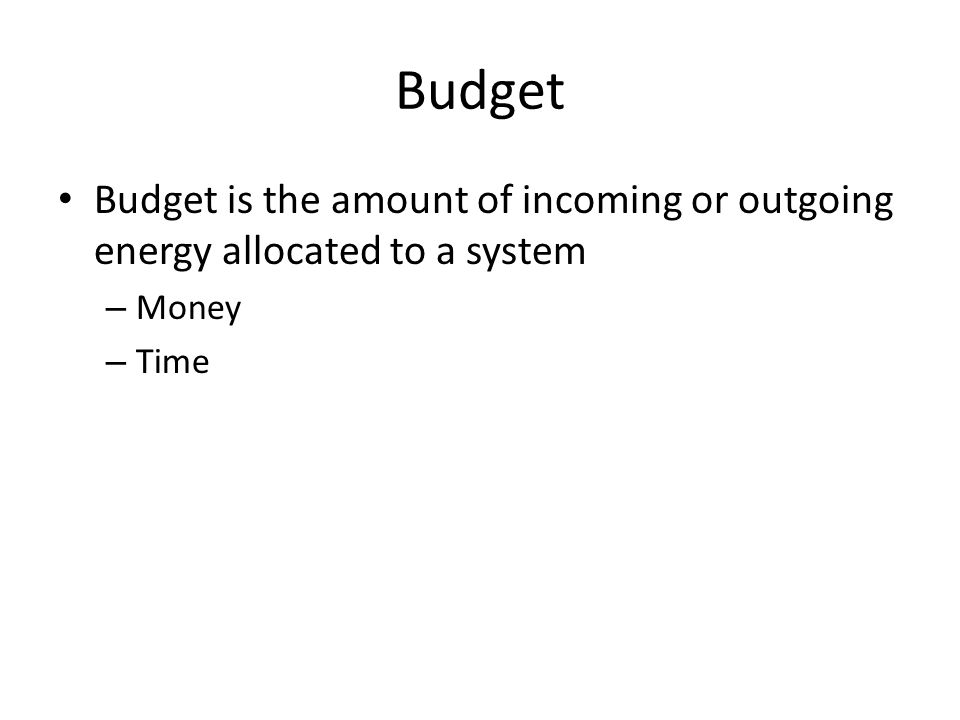 Budget Budget is the amount of incoming or outgoing energy allocated to a system – Money – Time