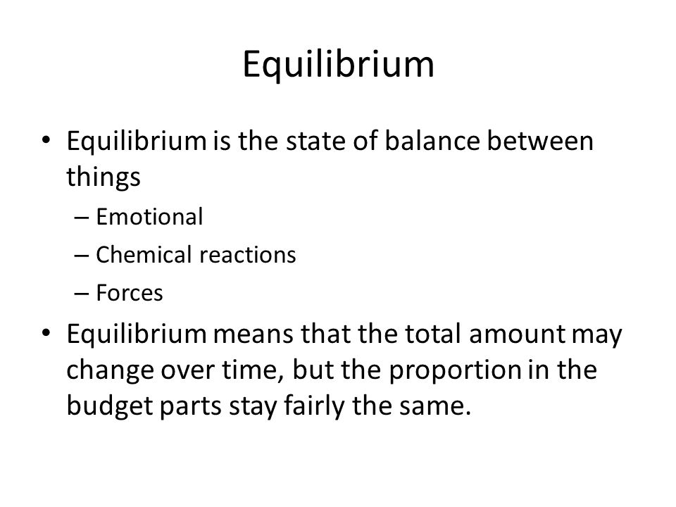 Equilibrium Equilibrium is the state of balance between things – Emotional – Chemical reactions – Forces Equilibrium means that the total amount may change over time, but the proportion in the budget parts stay fairly the same.