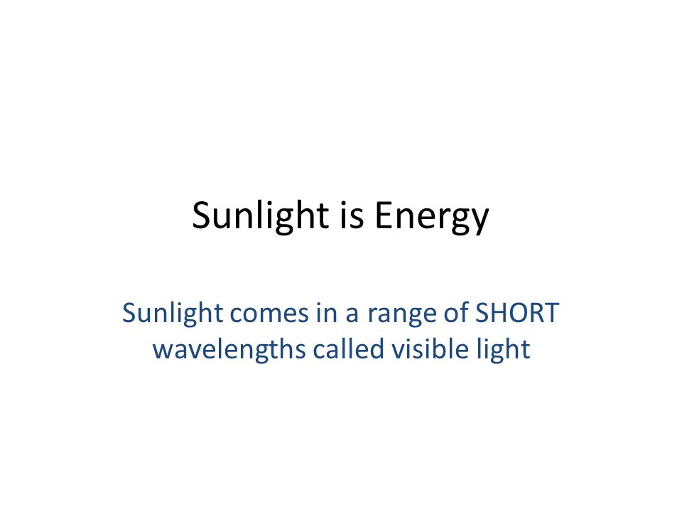 Sunlight is Energy Sunlight comes in a range of SHORT wavelengths called visible light