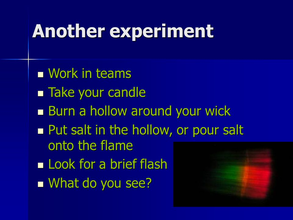 14 Another experiment Work in teams Work in teams Take your candle Take your candle Burn a hollow around your wick Burn a hollow around your wick Put salt in the hollow, or pour salt onto the flame Put salt in the hollow, or pour salt onto the flame Look for a brief flash Look for a brief flash What do you see.