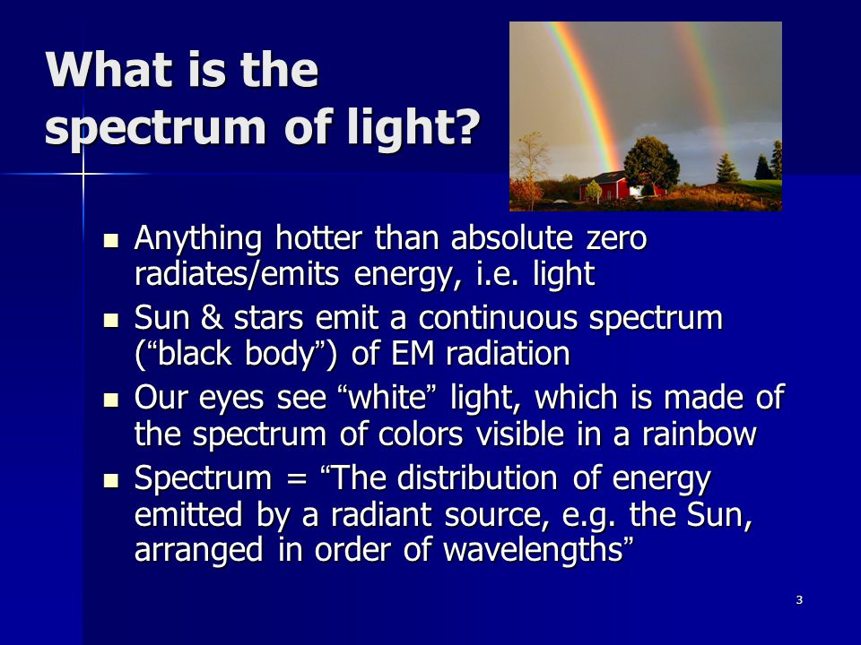 3 What is the spectrum of light. Anything hotter than absolute zero radiates/emits energy, i.e.