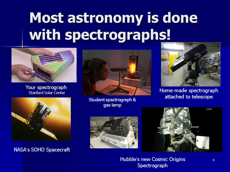 6 Most astronomy is done with spectrographs.