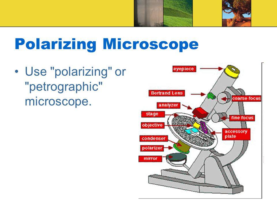 Polarizing Microscope Use polarizing or petrographic microscope.
