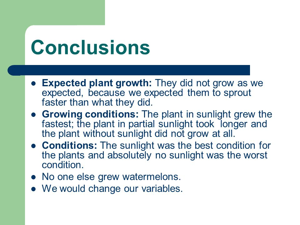 Conclusions Expected plant growth: They did not grow as we expected, because we expected them to sprout faster than what they did.