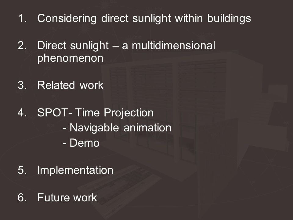 1.Considering direct sunlight within buildings 2.Direct sunlight – a multidimensional phenomenon 3.Related work 4.SPOT- Time Projection - Navigable animation - Demo 5.Implementation 6.Future work