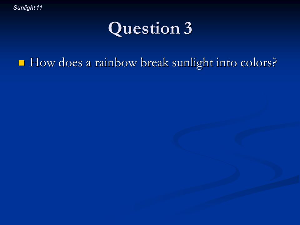 Sunlight 11 Question 3 How does a rainbow break sunlight into colors.