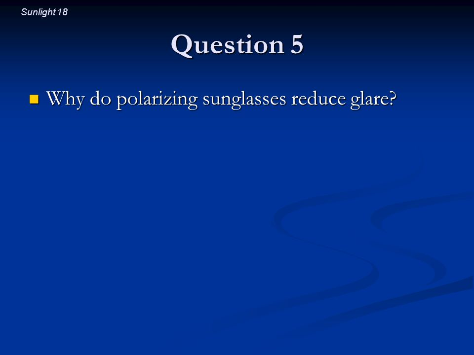 Sunlight 18 Question 5 Why do polarizing sunglasses reduce glare.