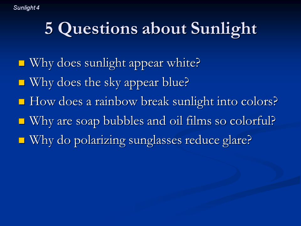 Sunlight 4 5 Questions about Sunlight Why does sunlight appear white.