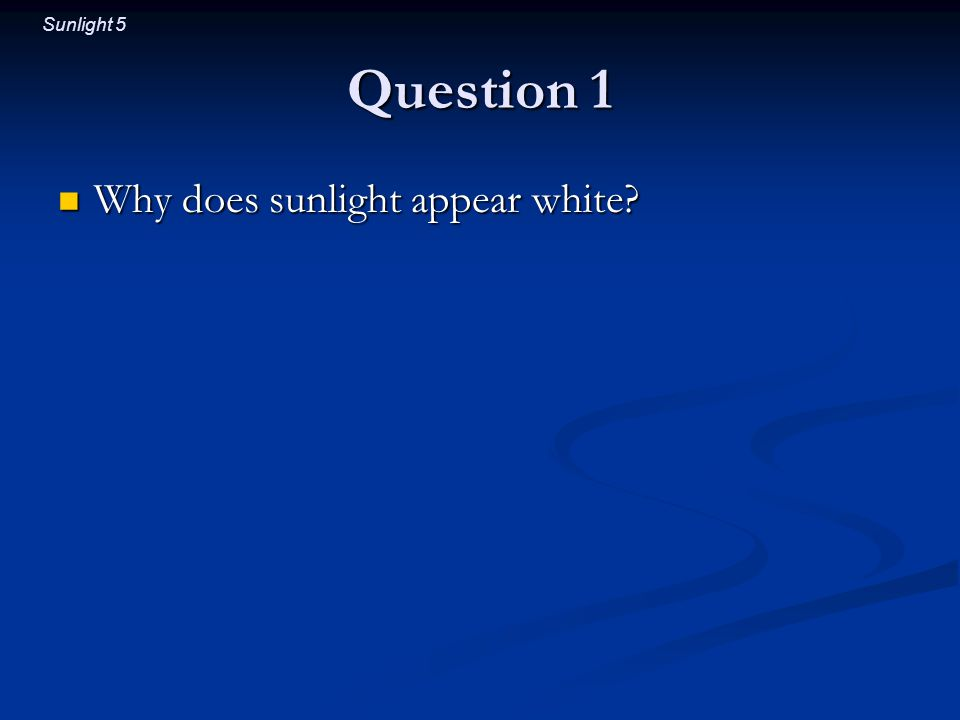 Sunlight 5 Question 1 Why does sunlight appear white Why does sunlight appear white