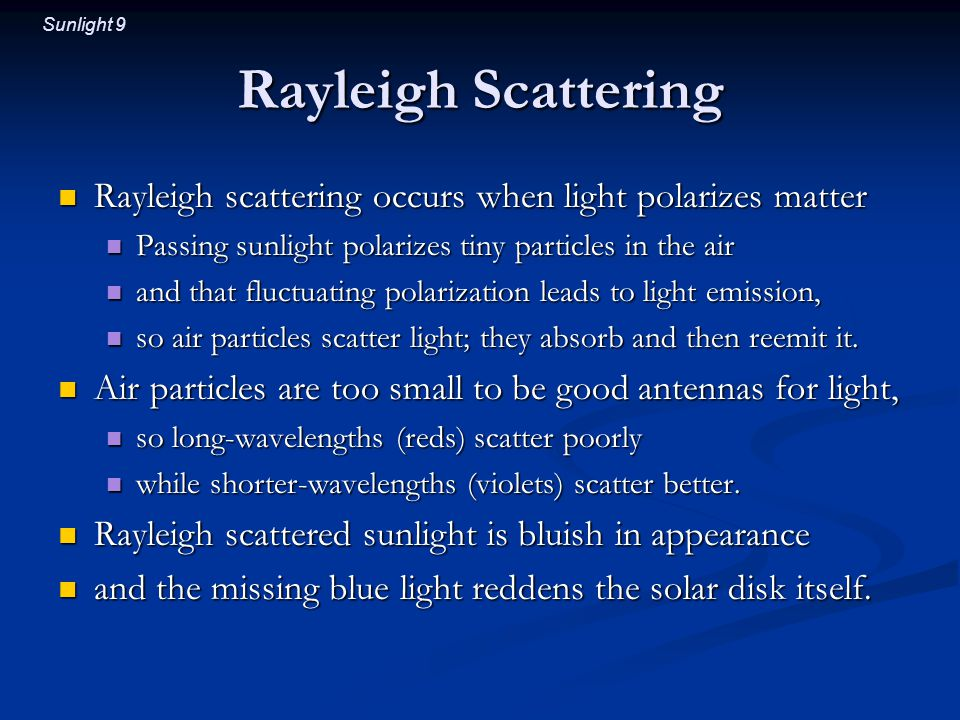 Sunlight 9 Rayleigh Scattering Rayleigh scattering occurs when light polarizes matter Rayleigh scattering occurs when light polarizes matter Passing sunlight polarizes tiny particles in the air Passing sunlight polarizes tiny particles in the air and that fluctuating polarization leads to light emission, and that fluctuating polarization leads to light emission, so air particles scatter light; they absorb and then reemit it.