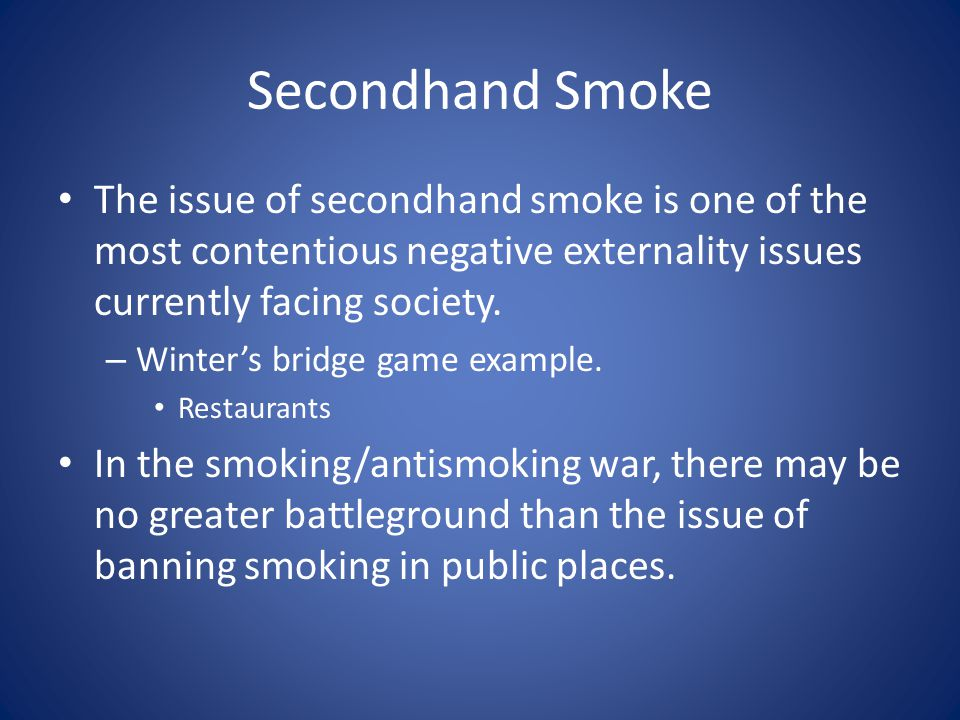 Secondhand Smoke The issue of secondhand smoke is one of the most contentious negative externality issues currently facing society.