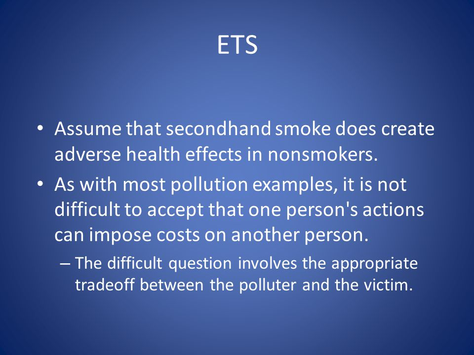 ETS Assume that secondhand smoke does create adverse health effects in nonsmokers.