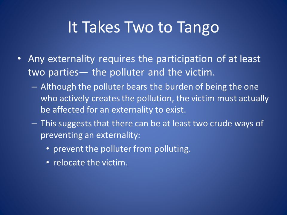It Takes Two to Tango Any externality requires the participation of at least two parties— the polluter and the victim.