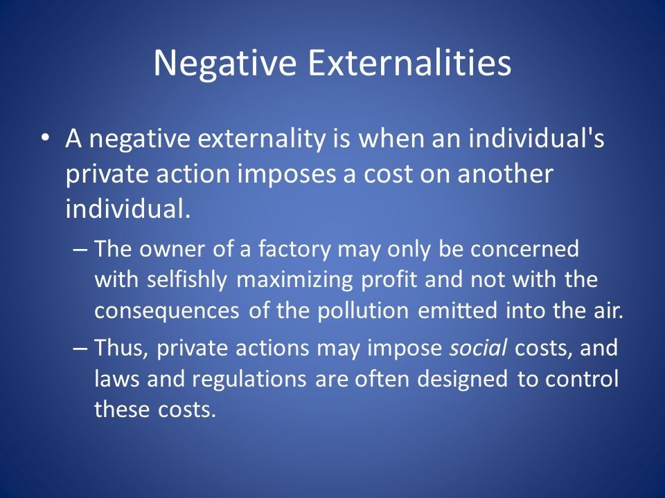 Negative Externalities A negative externality is when an individual s private action imposes a cost on another individual.