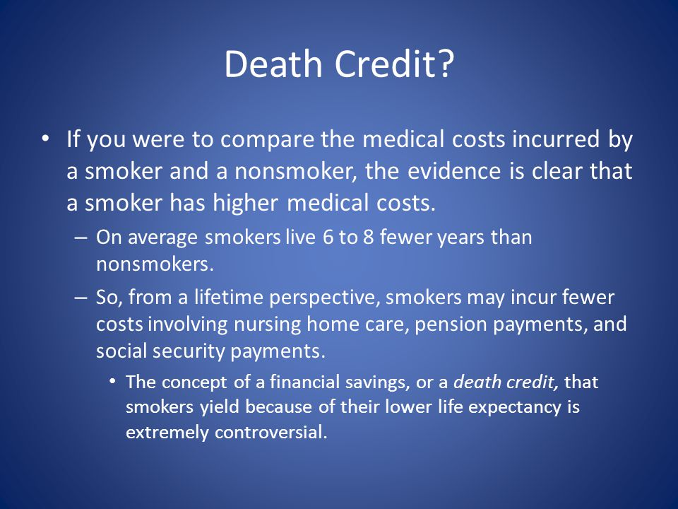 Death Credit? If you were to compare the medical costs incurred by a smoker and a nonsmoker, the evidence is clear that a smoker has higher medical co