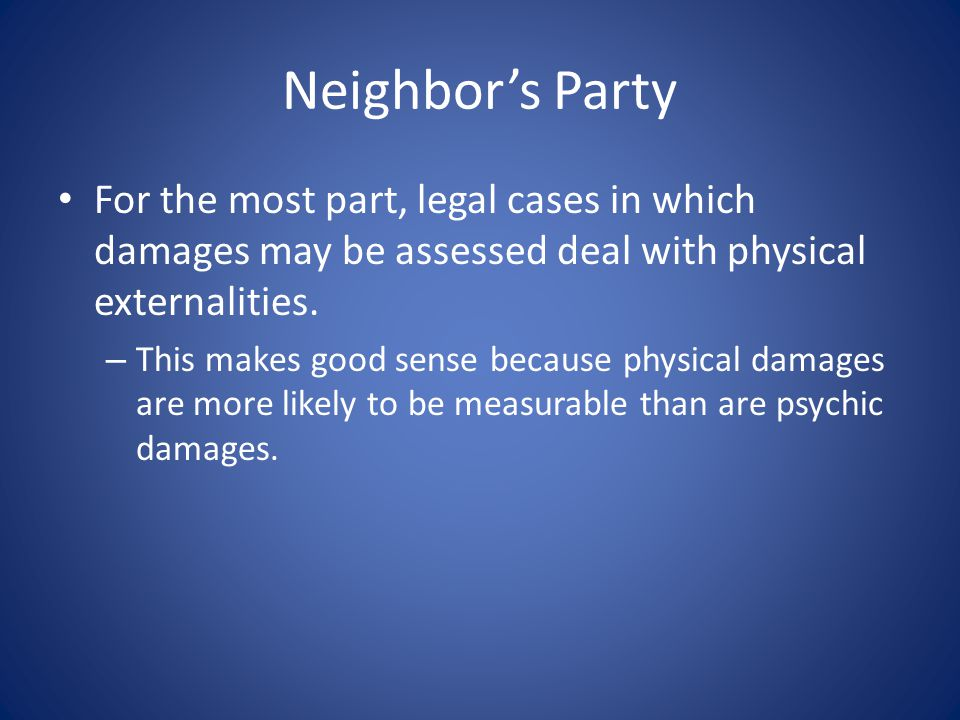 Neighbor's Party For the most part, legal cases in which damages may be assessed deal with physical externalities.