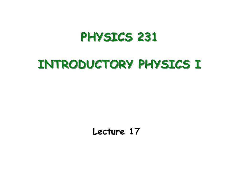 PHYSICS 231 INTRODUCTORY PHYSICS I Lecture 17