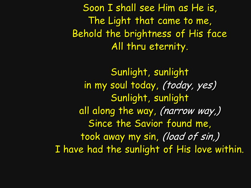 Soon I shall see Him as He is, The Light that came to me, Behold the brightness of His face All thru eternity.