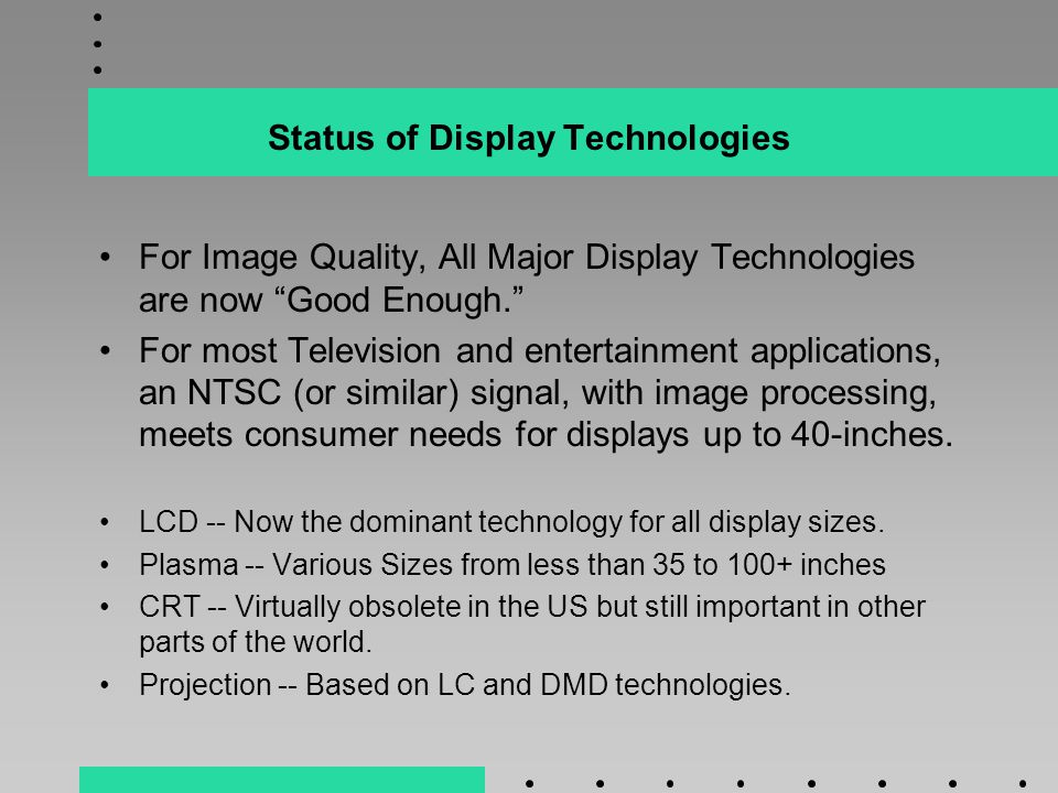 Status of Display Technologies For Image Quality, All Major Display Technologies are now Good Enough. For most Television and entertainment applications, an NTSC (or similar) signal, with image processing, meets consumer needs for displays up to 40-inches.