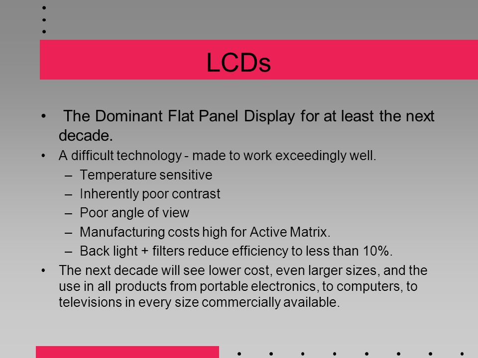 LCDs The Dominant Flat Panel Display for at least the next decade.