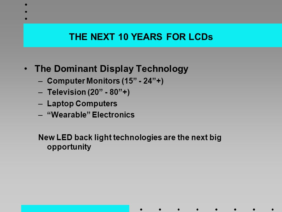 THE NEXT 10 YEARS FOR LCDs The Dominant Display Technology –Computer Monitors (15 - 24 +) –Television (20 - 80 +) –Laptop Computers – Wearable Electronics New LED back light technologies are the next big opportunity