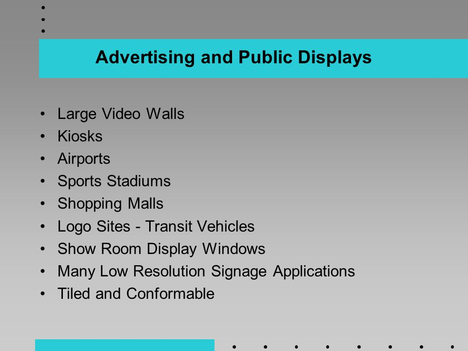 Advertising and Public Displays Large Video Walls Kiosks Airports Sports Stadiums Shopping Malls Logo Sites - Transit Vehicles Show Room Display Windows Many Low Resolution Signage Applications Tiled and Conformable