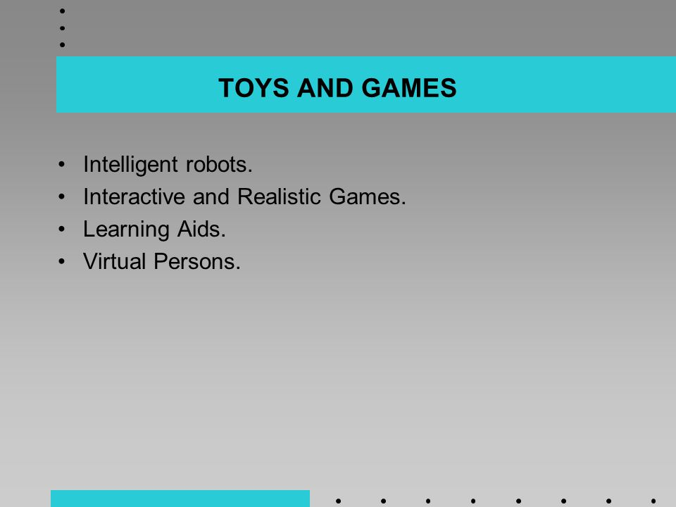 TOYS AND GAMES Intelligent robots. Interactive and Realistic Games. Learning Aids. Virtual Persons.