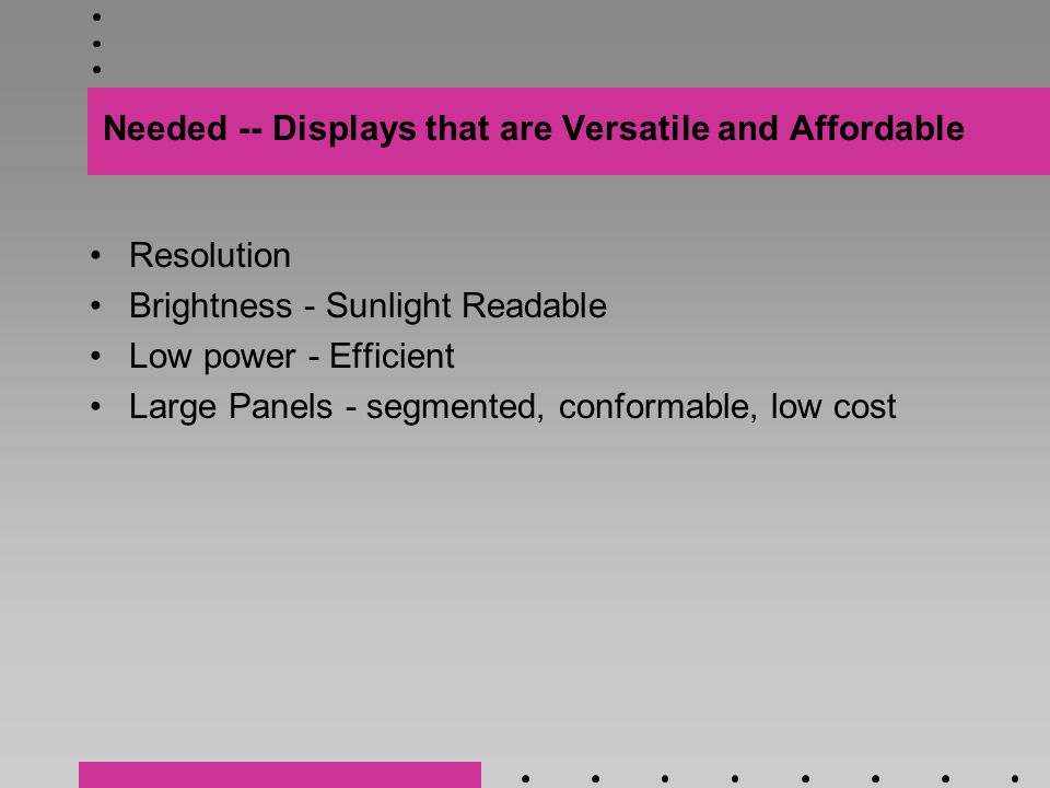 Needed -- Displays that are Versatile and Affordable Resolution Brightness - Sunlight Readable Low power - Efficient Large Panels - segmented, conformable, low cost