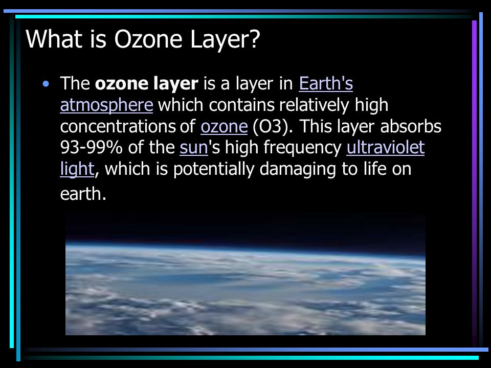 What is Ozone Layer? The ozone layer is a layer in Earth's atmosphere which contains relatively high concentrations of ozone (O3). This layer absorbs