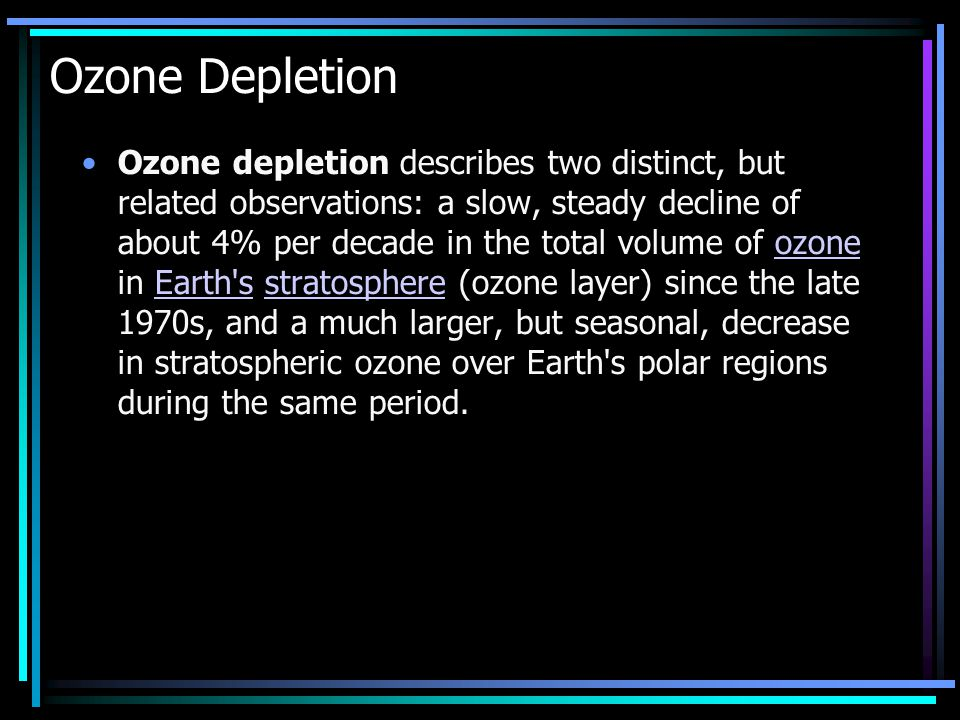 Ozone Depletion Ozone depletion describes two distinct, but related observations: a slow, steady decline of about 4% per decade in the total volume of ozone in Earth s stratosphere (ozone layer) since the late 1970s, and a much larger, but seasonal, decrease in stratospheric ozone over Earth s polar regions during the same period.ozoneEarth sstratosphere