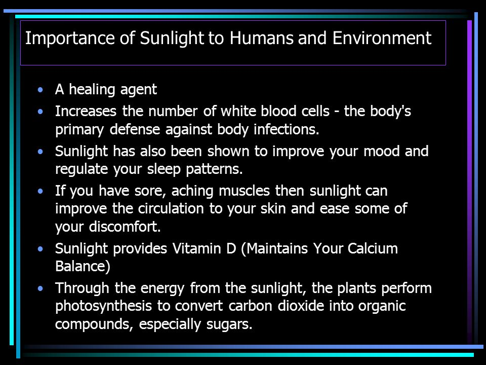 Importance of Sunlight to Humans and Environment A healing agent Increases the number of white blood cells - the body s primary defense against body infections.