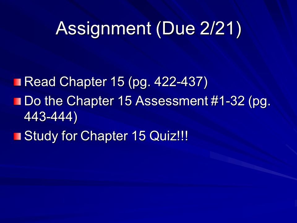 Assignment (Due 2/21) Read Chapter 15 (pg. 422-437) Do the Chapter 15 Assessment #1-32 (pg. 443-444) Study for Chapter 15 Quiz!!!