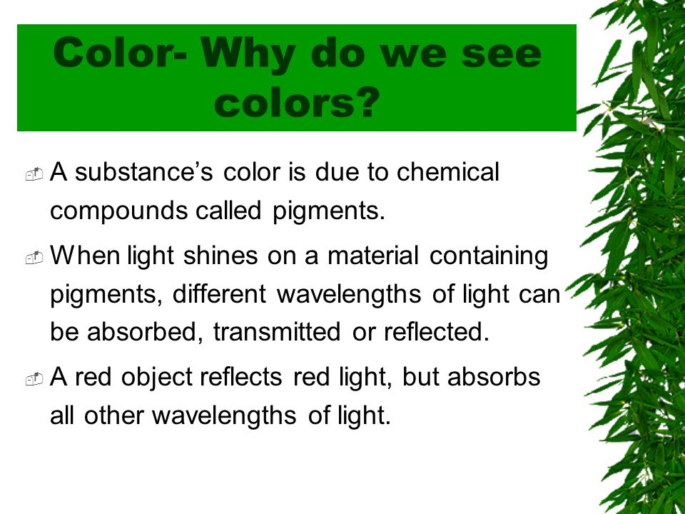 Color- Why do we see colors.  A substance's color is due to chemical compounds called pigments.