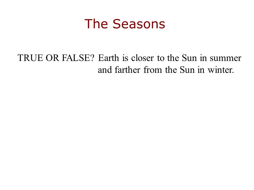 The Seasons TRUE OR FALSE? Earth is closer to the Sun in summer and farther from the Sun in winter.
