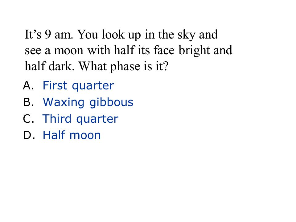 A.First quarter B.Waxing gibbous C.Third quarter D.Half moon It's 9 am. You look up in the sky and see a moon with half its face bright and half dark.
