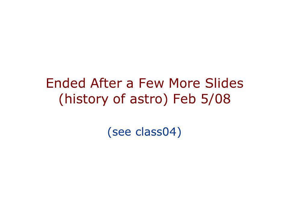 Ended After a Few More Slides (history of astro) Feb 5/08 (see class04)