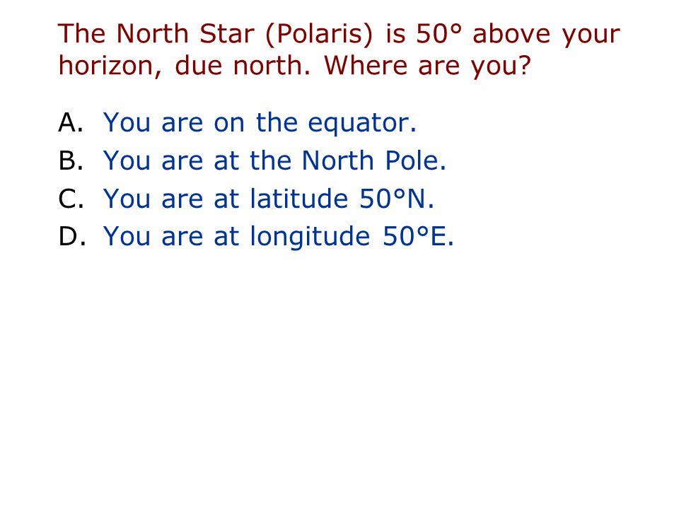 The North Star (Polaris) is 50° above your horizon, due north. Where are you? A.You are on the equator. B.You are at the North Pole. C.You are at lati