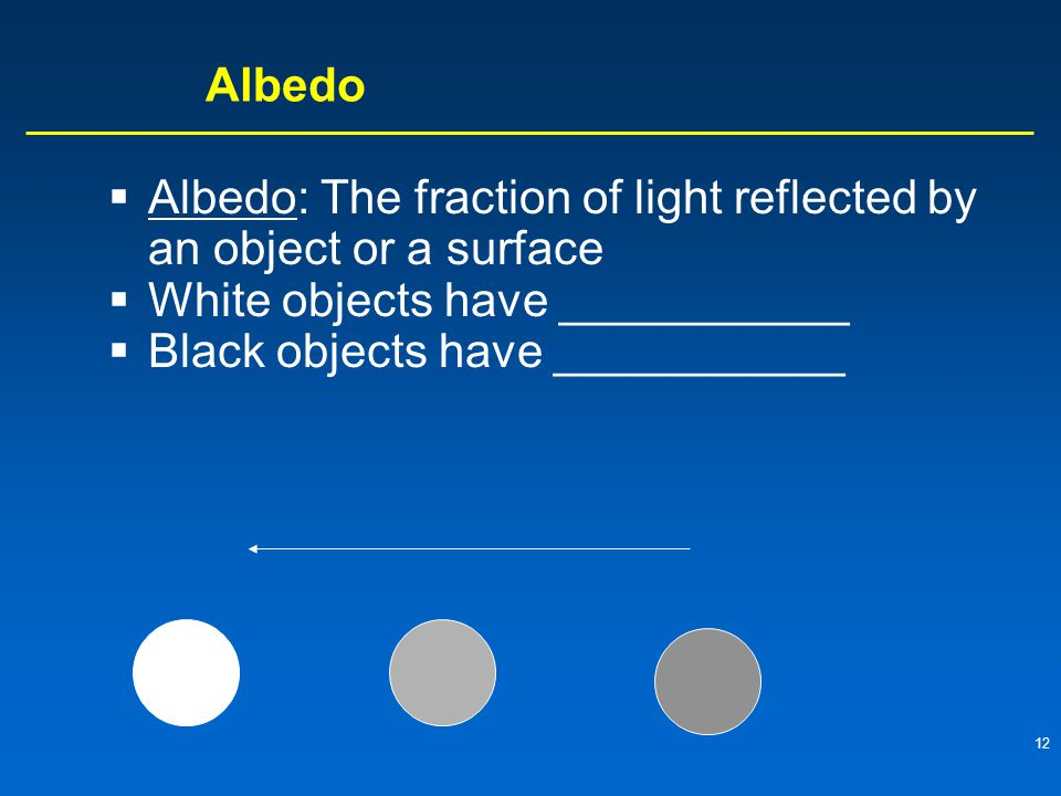 12 Albedo  Albedo: The fraction of light reflected by an object or a surface  White objects have ___________  Black objects have ___________