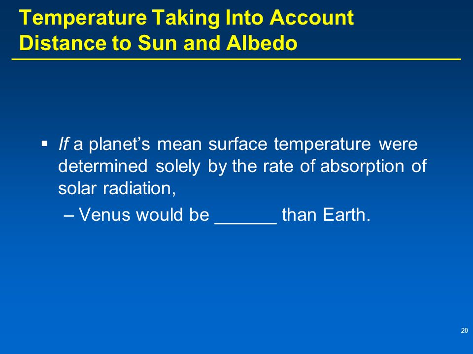 20 Temperature Taking Into Account Distance to Sun and Albedo  If a planet's mean surface temperature were determined solely by the rate of absorption of solar radiation, –Venus would be ______ than Earth.