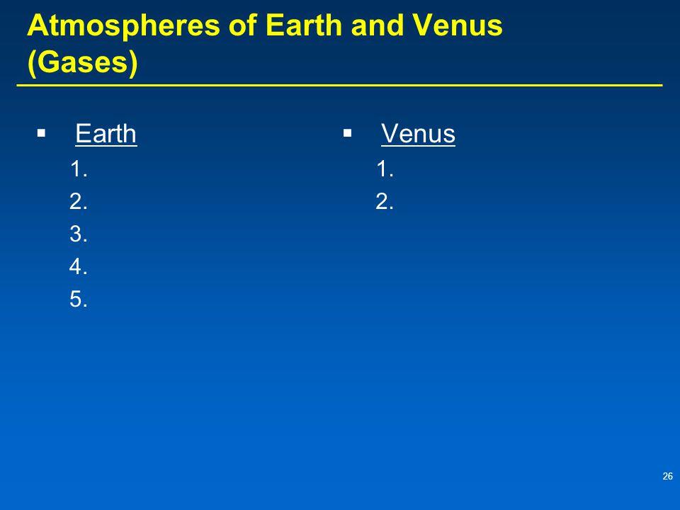 26 Atmospheres of Earth and Venus (Gases)  Earth 1. 2. 3. 4. 5.  Venus 1. 2.