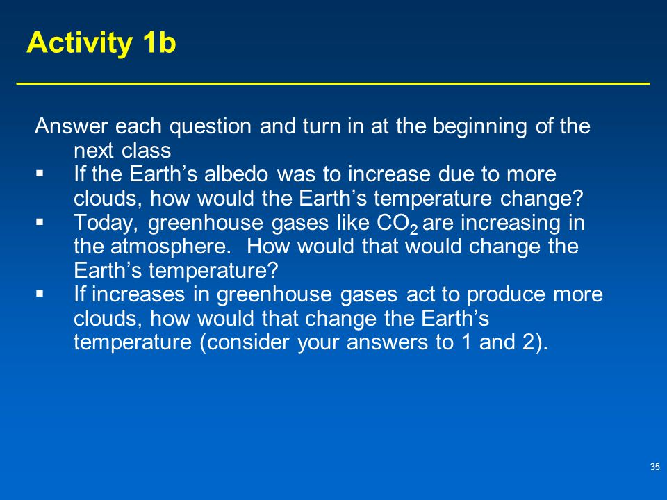 35 Activity 1b Answer each question and turn in at the beginning of the next class  If the Earth's albedo was to increase due to more clouds, how would the Earth's temperature change.