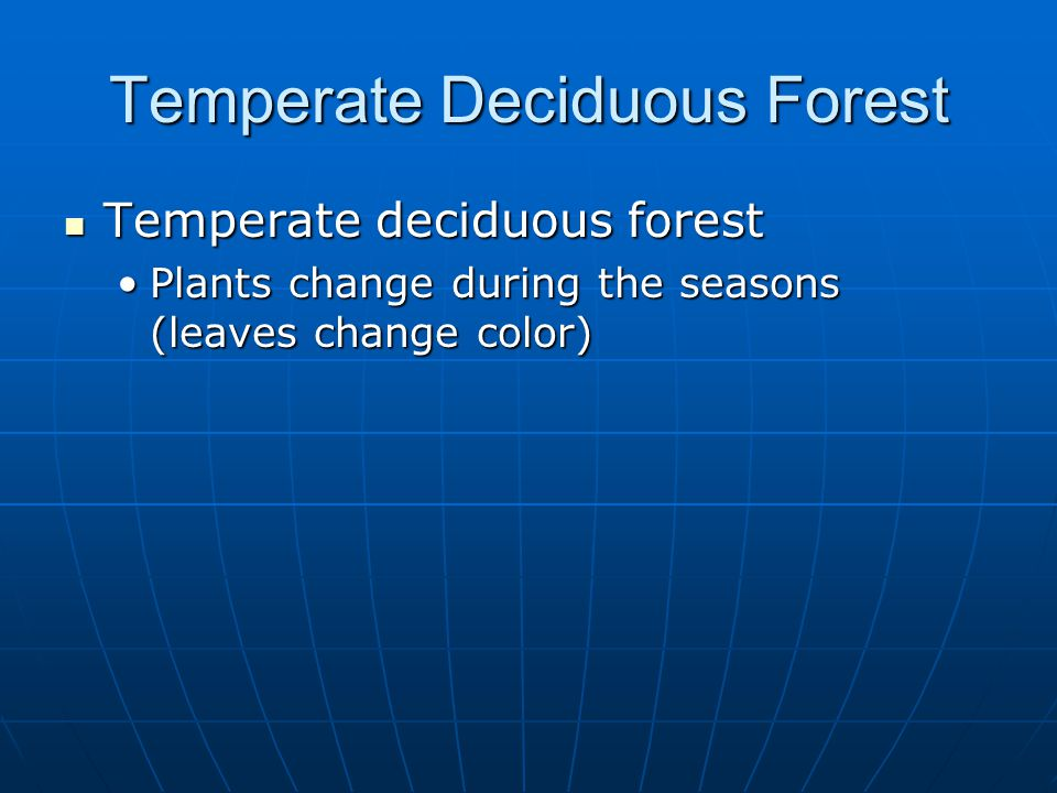 Temperate Deciduous Forest Temperate deciduous forest Temperate deciduous forest Plants change during the seasons (leaves change color)Plants change during the seasons (leaves change color)